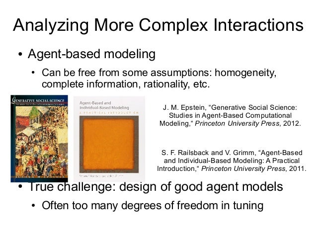 Analyzing More Complex Interactions ● Agent-based modeling ● Can be free from some assumptions: homogeneity, complete info...
