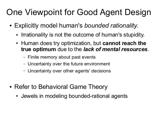 One Viewpoint for Good Agent Design ● Explicitly model human's bounded rationality. ● Irrationality is not the outcome of ...