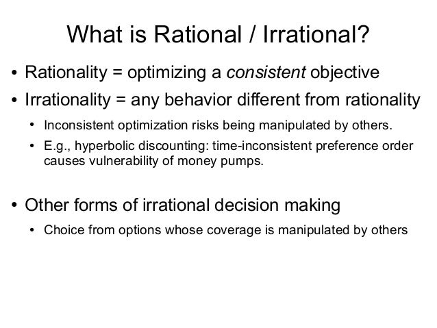 What is Rational / Irrational? ● Rationality = optimizing a consistent objective ● Irrationality = any behavior different ...