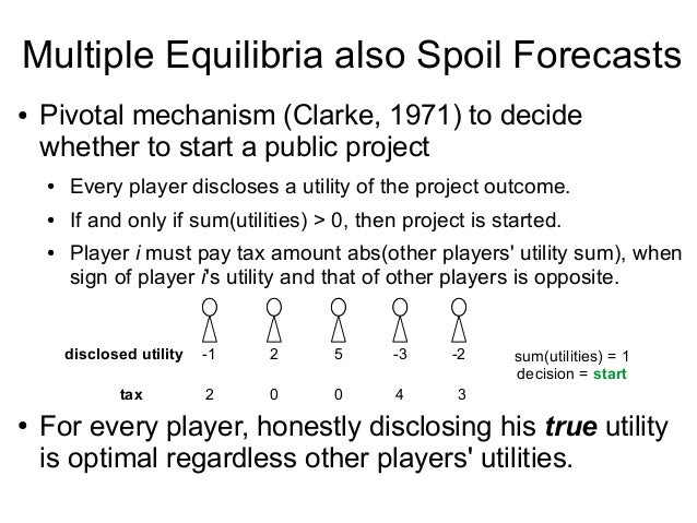 Multiple Equilibria also Spoil Forecasts ● Pivotal mechanism (Clarke, 1971) to decide whether to start a public project ● ...