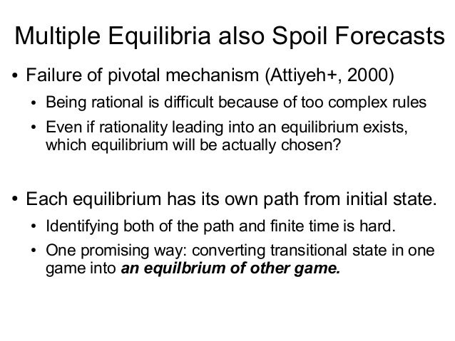 Multiple Equilibria also Spoil Forecasts ● Failure of pivotal mechanism (Attiyeh+, 2000) ● Being rational is difficult bec...