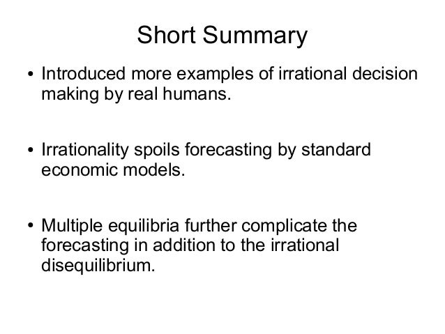 Short Summary ● Introduced more examples of irrational decision making by real humans. ● Irrationality spoils forecasting ...