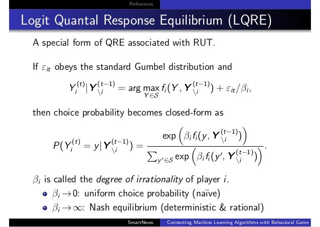 References Logit Quantal Response Equilibrium (LQRE) A special form of QRE associated with RUT. If εit obeys the standard ...
