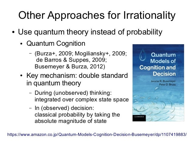 Other Approaches for Irrationality ● Use quantum theory instead of probability ● Quantum Cognition – (Burza+, 2009; Mogili...