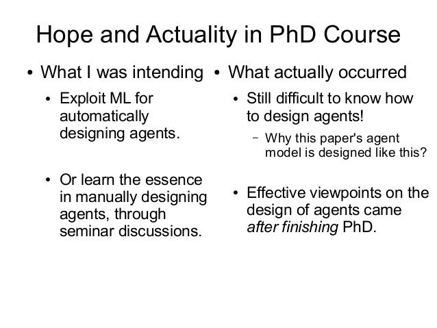 Hope and Actuality in PhD Course ● What I was intending ● Exploit ML for automatically designing agents. ● Or learn the es...