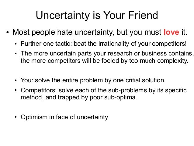 Uncertainty is Your Friend ● Most people hate uncertainty, but you must love it. ● Further one tactic: beat the irrational...