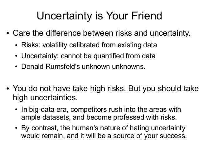 Uncertainty is Your Friend ● Care the difference between risks and uncertainty. ● Risks: volatility calibrated from existi...