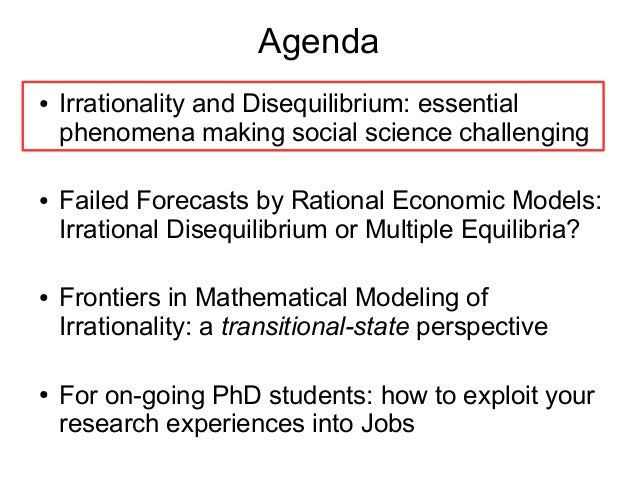 Agenda ● Irrationality and Disequilibrium: essential phenomena making social science challenging ● Failed Forecasts by Rat...
