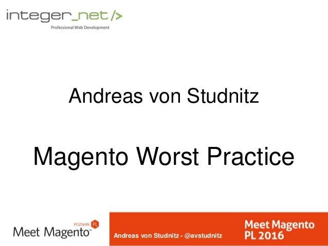 Andreas von Studnitz - @avstudnitz Andreas von Studnitz Magento Worst Practice