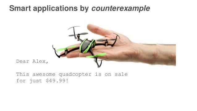 Smart applications by counterexample Dear Alex, This awesome quadcopter is on sale for just $49.99!