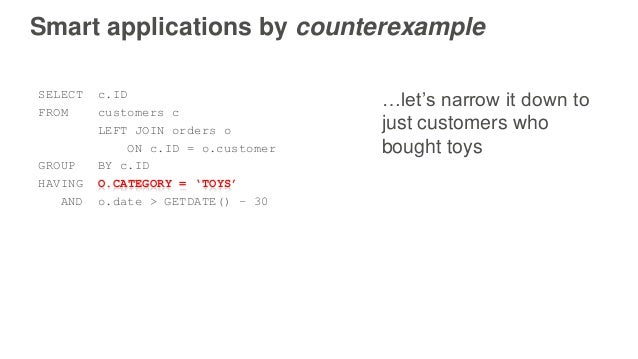 Smart applications by counterexample SELECT c.ID FROM customers c LEFT JOIN orders o ON c.ID = o.customer GROUP BY c.ID HA...