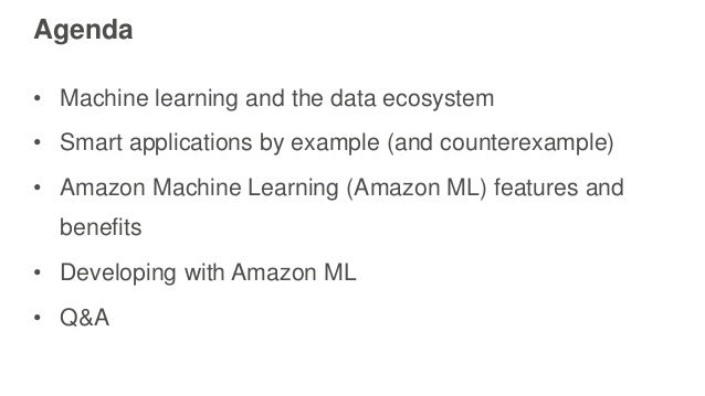 Agenda • Machine learning and the data ecosystem • Smart applications by example (and counterexample) • Amazon Machine Lea...