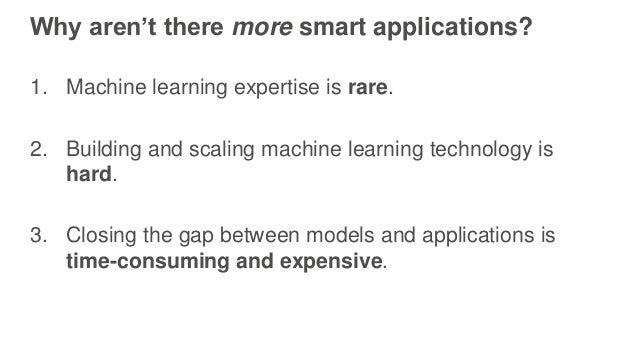 Why aren't there more smart applications? 1. Machine learning expertise is rare. 2. Building and scaling machine learning ...