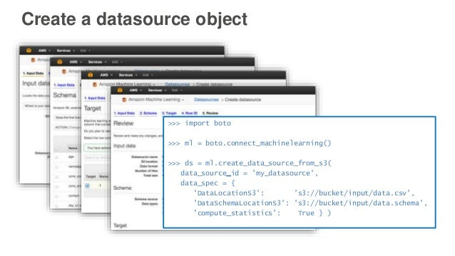 Create a datasource object >>> import boto >>> ml = boto.connect_machinelearning() >>> ds = ml.create_data_source_from_s3(...