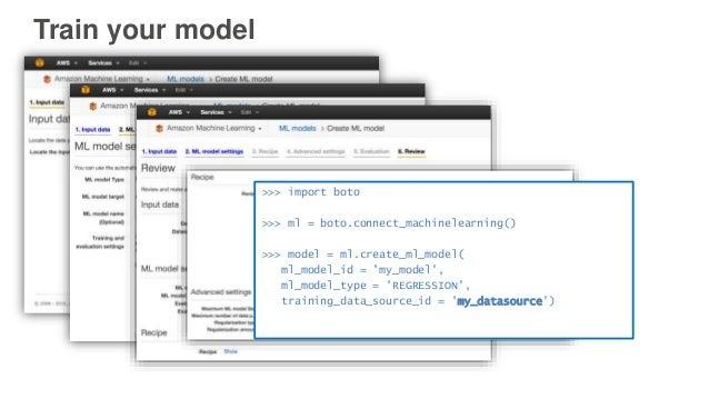 Train your model >>> import boto >>> ml = boto.connect_machinelearning() >>> model = ml.create_ml_model( ml_model_id = 'my...