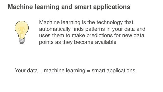 Machine learning and smart applications Machine learning is the technology that automatically finds patterns in your data ...