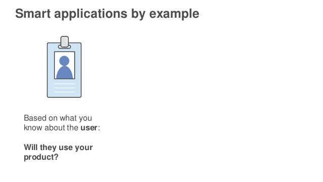 Smart applications by example Based on what you know about the user: Will they use your product?