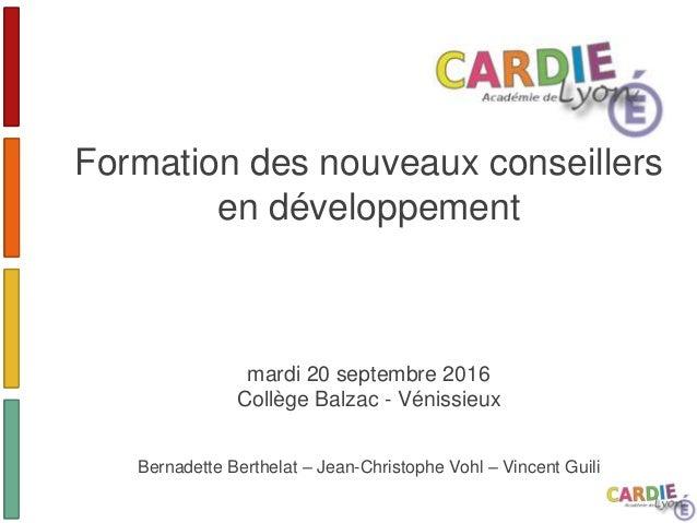 Formation des nouveaux conseillers en développement mardi 20 septembre 2016 Collège Balzac - Vénissieux Bernadette Berthel...
