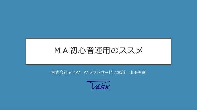 MA初心者運用のススメ 株式会社タスク クラウドサービス本部 山田美幸