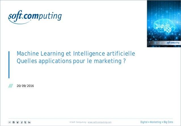 © Soft Computing – www.softcomputing.com Machine Learning et Intelligence artificielle Quelles applications pour le market...