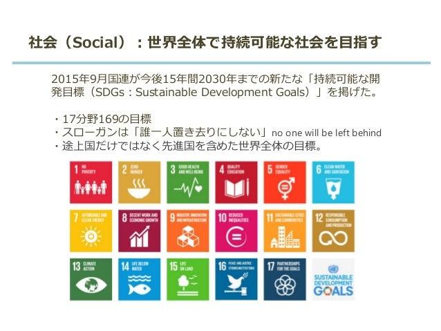 社会(Social):世界全体で持続可能な社会を目指す 2015年9月国連が今後15年間2030年までの新たな「持続可能な開 発目標(SDGs:Sustainable Development Goals)」を掲げた。 ・17分野169の目標 ・...