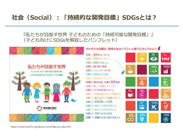 社会(Social):「持続的な開発目標」SDGsとは? 『私たちが目指す世界 子どものための「持続可能な開発目標」』 (子ども向けにSDGsを解説したパンフレット) https://www.unicef.or.jp/about_unicef/...