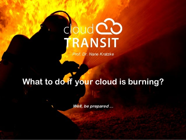 Prof. Dr. Nane Kratzke What to do if your cloud is burning? Well, be prepared ...