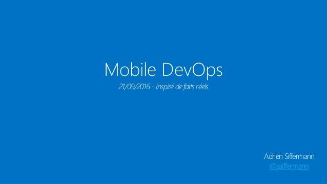 Mobile DevOps Adrien Siffermann @asiffermann 21/09/2016 - Inspiré de faits réels