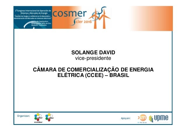 Organizan: Apoyan: SOLANGE DAVID vice-presidente CÂMARA DE COMERCIALIZAÇÃO DE ENERGIA ELÉTRICA (CCEE) – BRASIL