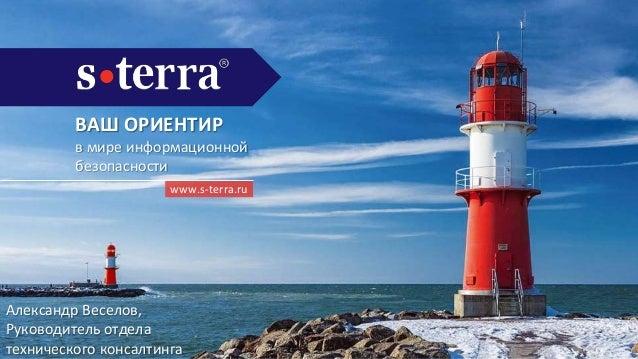 ВАШ ОРИЕНТИР в мире информационной безопасности www.s-terra.ru Александр Веселов, Руководитель отдела технического консалт...