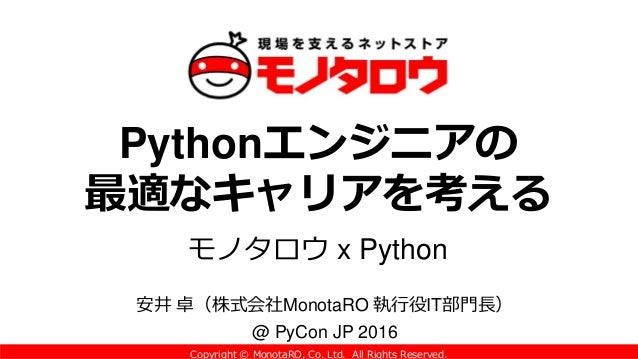 Copyright © MonotaRO, Co. Ltd. All Rights Reserved. Pythonエンジニアの 最適なキャリアを考える モノタロウ x Python 安井 卓(株式会社MonotaRO 執行役IT部門長) @ ...