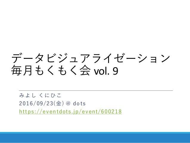 データビジュアライゼーション 毎月もくもく会 vol. 9 みよし くにひこ 2016/09/23(金) @ dots https://eventdots.jp/event/600218