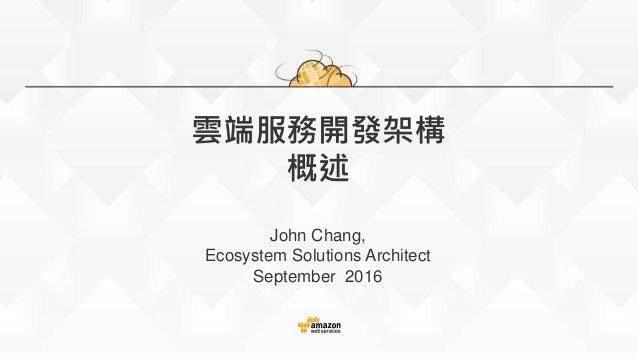 雲端服務開發架構 概述 John Chang, Ecosystem Solutions Architect September 2016