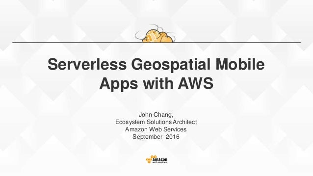 Serverless Geospatial Mobile Apps with AWS John Chang, Ecosystem Solutions Architect Amazon Web Services September 2016