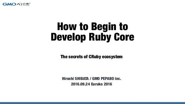 The secrets of CRuby ecosystem How to Begin to Develop Ruby Core Hiroshi SHIBATA / GMO PEPABO inc. 2016.09.24 Euruko 2016