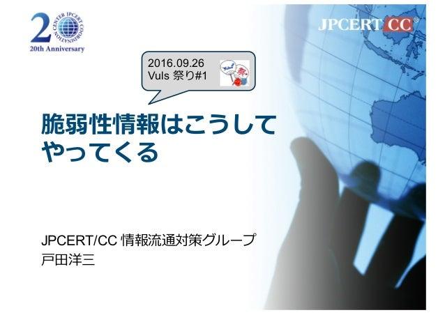 脆弱性情報はこうして やってくる JPCERT/CC 情報流通対策グループ ⼾⽥洋三 2016.09.26 Vuls 祭り#1