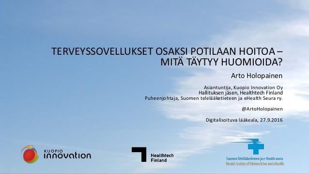 @ArtoHolopainen TERVEYSSOVELLUKSET OSAKSI POTILAAN HOITOA – MITÄ TÄYTYY HUOMIOIDA? Arto Holopainen Asiantuntija, Kuopio In...