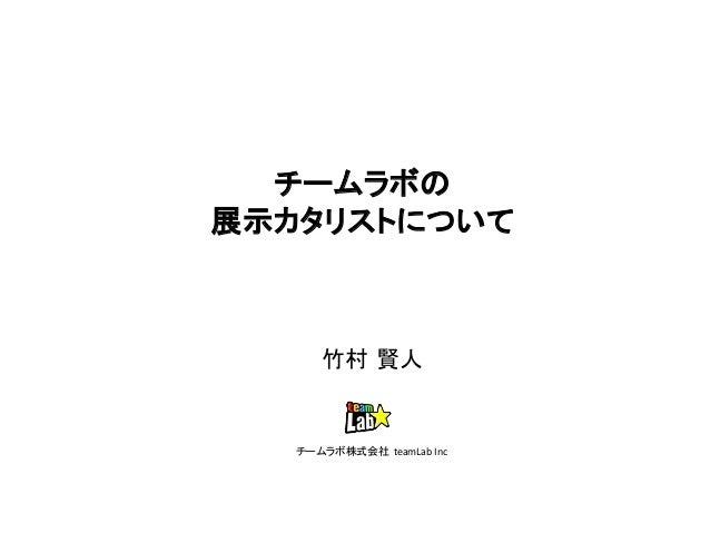 チームラボの 展示カタリストについて 竹村 賢人 チームラボ株式会社 teamLab Inc