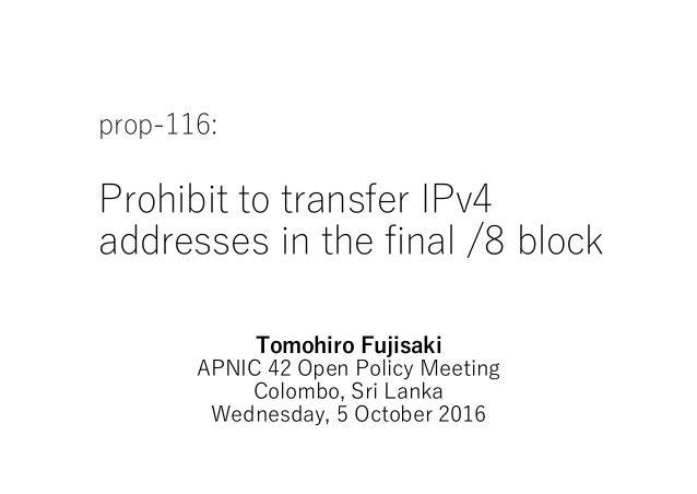 prop-116: Prohibit to transfer IPv4 addresses in the final /8 block Tomohiro Fujisaki APNIC 42 Open Policy Meeting Colombo...