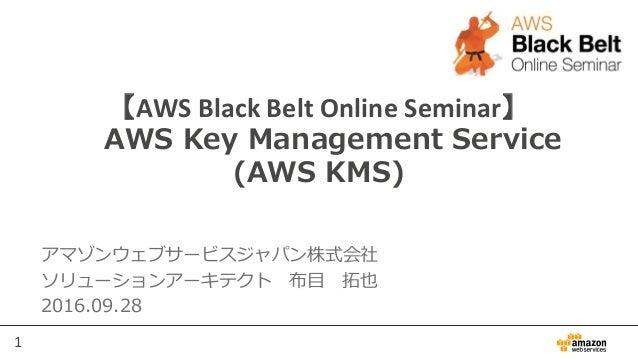 1 【AWS Black Belt Online Seminar】 AWS Key Management Service (AWS KMS) アマゾンウェブサービスジャパン株式会社 ソリューションアーキテクト 布目 拓也 2016.09.28