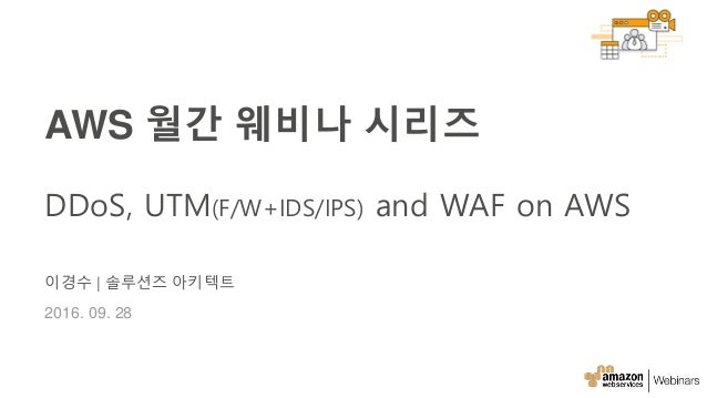 이경수 | 솔루션즈 아키텍트 2016. 09. 28 AWS 월간 웨비나 시리즈 DDoS, UTM(F/W+IDS/IPS) and WAF on AWS