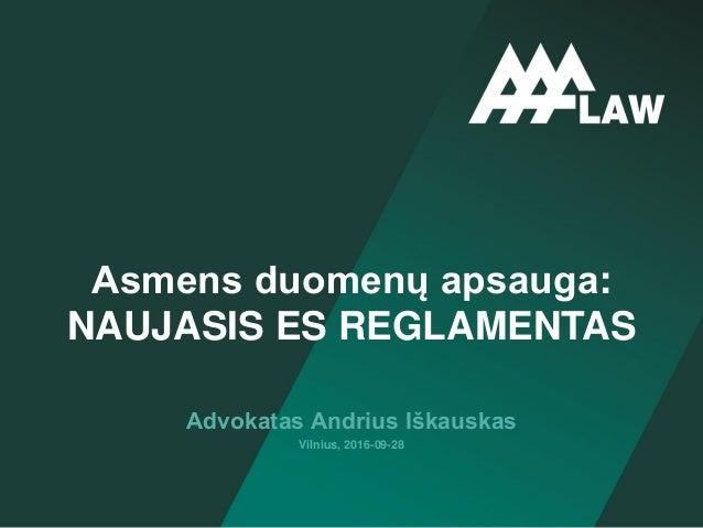 Advokatas Andrius Iškauskas Vilnius, 2016-09-28 Asmens duomenų apsauga: NAUJASIS ES REGLAMENTAS