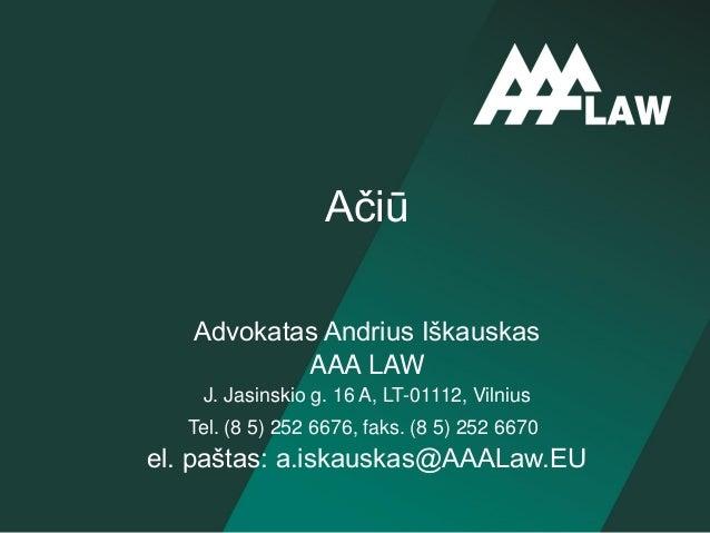 Advokatas Andrius Iškauskas AAA LAW J. Jasinskio g. 16 A, LT-01112, Vilnius Tel. (8 5) 252 6676, faks. (8 5) 252 6670 el. ...