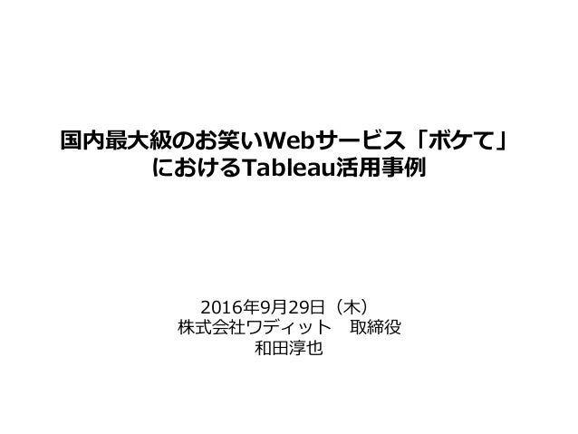国内最大級のお笑いWebサービス「ボケて」 におけるTableau活用事例 2016年9月29日(木) 株式会社ワディット 取締役 和田淳也