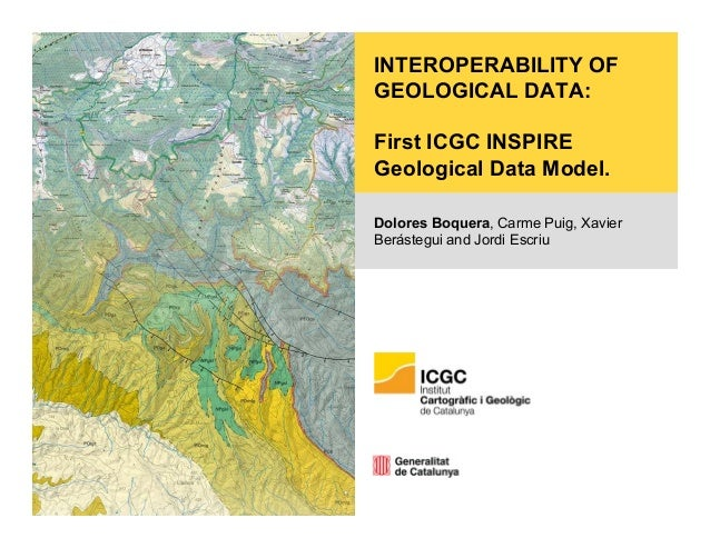 INTEROPERABILITY OF GEOLOGICAL DATA: First ICGC INSPIRE Geological Data Model. Dolores Boquera, Carme Puig, Xavier Beráste...