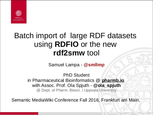 Batch import of large RDF datasets using RDFIO or the new rdf2smw tool Samuel Lampa - @smllmp PhD Student in Pharmaceutica...