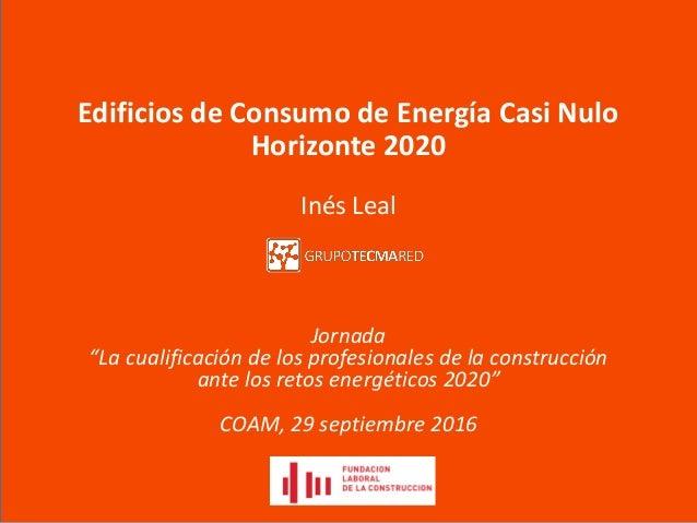 """Edificios de Consumo de Energía Casi Nulo Horizonte 2020 Inés Leal Jornada """"La cualificación de los profesionales de la co..."""