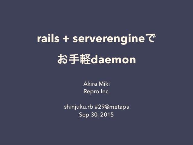 rails + serverengineで お手軽daemon Akira Miki Repro Inc. shinjuku.rb #29@metaps Sep 30, 2015