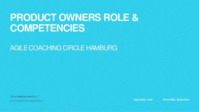 """PRODUCT OWNERS ROLE & COMPETENCIES AGILE COACHING CIRCLE HAMBURG """"as a company I want to…"""" September, 2016 Petra Wille, @l..."""