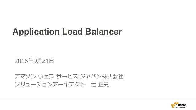 Application Load Balancer 2016年9月21日 アマゾン ウェブ サービス ジャパン株式会社 ソリューションアーキテクト 辻 正史